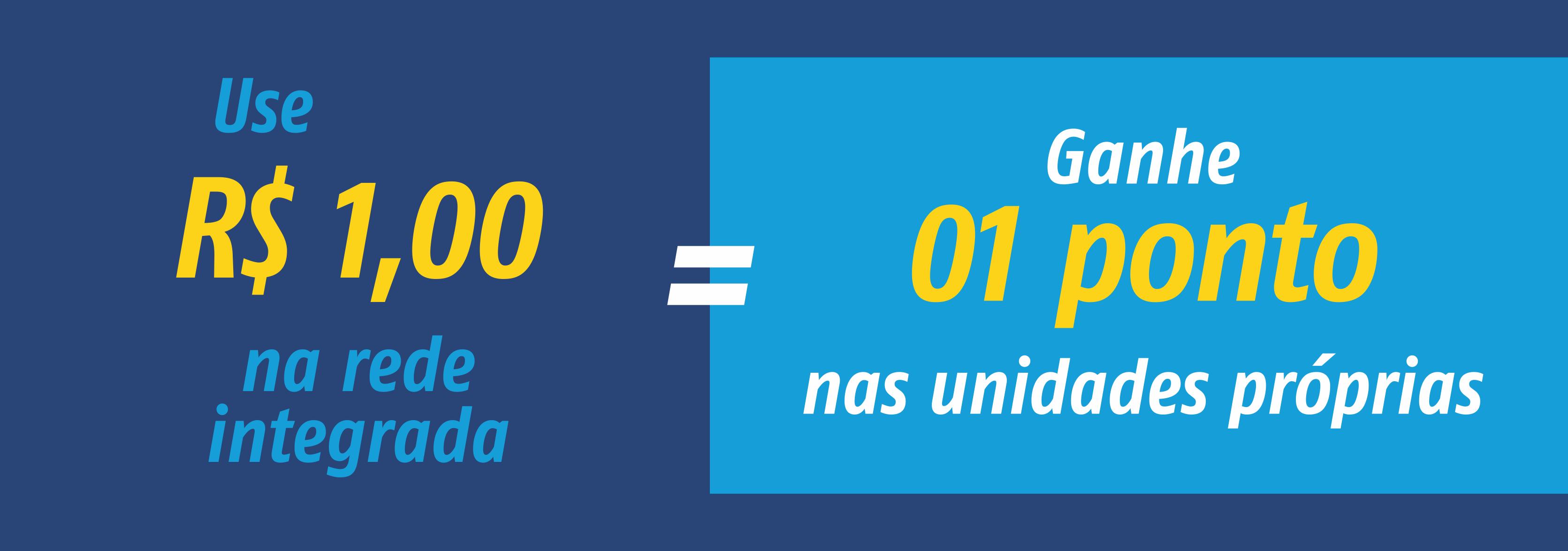 Use R$ 1,00 na rede integrada / Ganhe 01 ponto nas unidades próprias